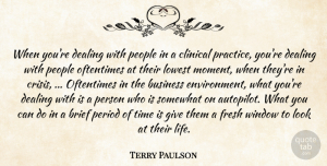 Terry Paulson Quote About Brief, Business, Clinical, Dealing, Fresh: When Youre Dealing With People...