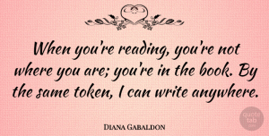 Diana Gabaldon Quote About Book, Reading, Writing: When Youre Reading Youre Not...