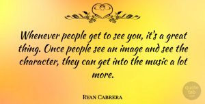Ryan Cabrera Quote About Character, People, Great Things: Whenever People Get To See...