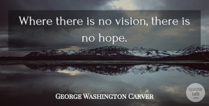 Hope Quotes, George Washington Carver Quote About Inspirational, Leadership, Hope: Where There Is No Vision...