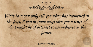 Kevin Spacey Quote About Past, Data, Giving: While Data Can Only Tell...