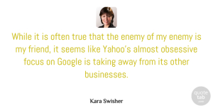 Taking Quotes, Kara Swisher Quote About Almost, Google, Obsessive, Seems, Taking: While It Is Often True...