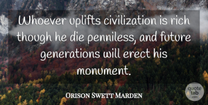 Future Quotes, Orison Swett Marden Quote About Civilization, Future, Though, Whoever: Whoever Uplifts Civilization Is Rich...