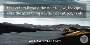 Eye Quotes, William Butler Yeats Quote About Wine, Eye, Glasses: Wine Enters Through The Mouth...