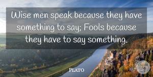 Wise Quotes, Plato Quote About Communication, Fools, Men, Speak, Wise: Wise Men Speak Because They...