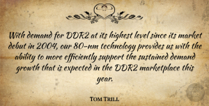 Tom Trill Quote About Ability, Debut, Demand, Expected, Growth: With Demand For Ddr2 At...
