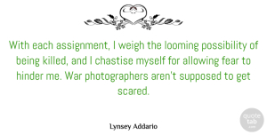 Allowing Quotes, Lynsey Addario Quote About Allowing, Fear, Hinder, Supposed, War: With Each Assignment I Weigh...
