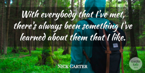 Nick Carter Quote About Ive Learned, Mets: With Everybody That Ive Met...
