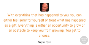 Wayne Dyer Quote About Positive, Sorry, Life Changing: With Everything That Has Happened...