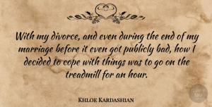 Khloe Kardashian Quote About Cope, Decided, Marriage, Publicly, Treadmill: With My Divorce And Even...