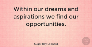 Wise Quotes, Sugar Ray Leonard Quote About Graduation, Wise, Dream: Within Our Dreams And Aspirations...