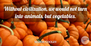 Mason Cooley Quote About Animal, Civilization, Vegetables: Without Civilization We Would Not...