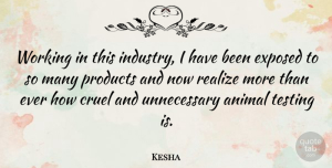 Kesha Quote About Animal, Unnecessary, Realizing: Working In This Industry I...