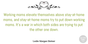 Both Quotes, Leslie Morgan Steiner Quote About Both, Elevate, Moms, Themselves, Trying: Working Moms Elevate Themselves Above...