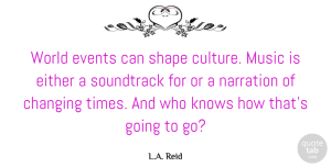 Changing Quotes, L.A. Reid Quote About Changing, Either, Knows, Music, Shape: World Events Can Shape Culture...
