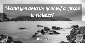 Jerry Jones Quote About Describe, Prone, Violence: Would You Describe Yourself As...