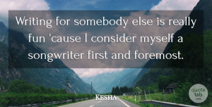 Kesha Quote About Fun, Writing, Firsts: Writing For Somebody Else Is...
