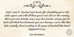 Game Quotes, Lou Boudreau Quote About Break, Career, Close, Fortunate, Friendship: Yeah I Miss It You...