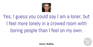 Henry Rollins Quote About Lonely, Being Alone, People: Yes I Guess You Could...