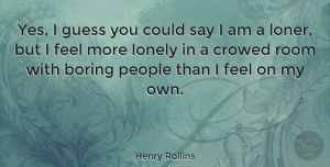 People Quotes, Henry Rollins Quote About Lonely, Being Alone, People: Yes I Guess You Could...