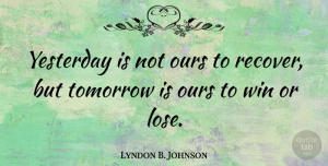 Lyndon B. Johnson Quote About Inspirational, Life, Motivational: Yesterday Is Not Ours To...