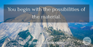 Robert Rauschenberg Quote About Possibility, Materials, New Possibilities: You Begin With The Possibilities...