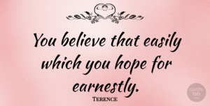 Believe Quotes, Terence Quote About Believe, Easily, Hope: You Believe That Easily Which...