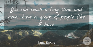 John Brady Quote About Coach, Group, People, Time: You Can Coach A Long...