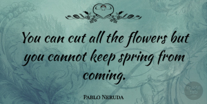 Hope Quotes, Pablo Neruda Quote About Inspiring, Hope, Spring: You Can Cut All The...