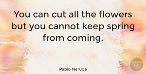 Inspiring Quotes, Pablo Neruda Quote About Inspiring, Hope, Spring: You Can Cut All The...