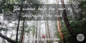 Cannot Quotes, William J. H. Boetcker Quote About Cannot, Destroying: You Cannot Help The Poor...