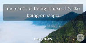 Liam Neeson Quote About Boxers, Stage: You Cant Act Being A...