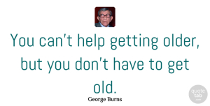 Birthday Quotes, George Burns Quote About Birthday, Optimistic, Wish: You Cant Help Getting Older...