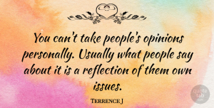 Terrence J Quote About Reflection, Issues, People: You Cant Take Peoples Opinions...