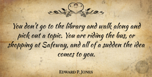 Along Quotes, Edward P. Jones Quote About Along, Pick, Riding, Sudden: You Dont Go To The...