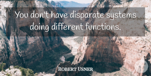 Robert Usner Quote About Disparate, Systems: You Dont Have Disparate Systems...