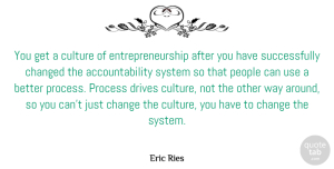 Changed Quotes, Eric Ries Quote About Change, Changed, Drives, People, System: You Get A Culture Of...