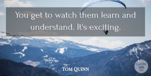 Tom Quinn Quote About Learn, Watch: You Get To Watch Them...