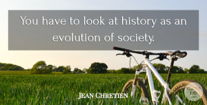 Jean Chretien Quote About History, Looks, Evolution: You Have To Look At...
