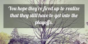 Terry Thimlar Quote About Fired, Hope, Realize: You Hope Theyre Fired Up...