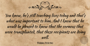 Terra Young Quote About Lives, Pleased, Recipients, Today, Touching: You Know Hes Still Touching...