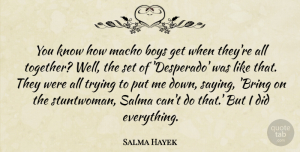 Salma Hayek Quote About Boys, Macho, Trying: You Know How Macho Boys...
