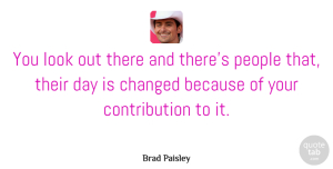 Changed Quotes, Brad Paisley Quote About People, Looks, Changed: You Look Out There And...