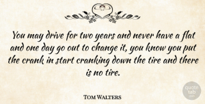 Tom Walters Quote About Change, Crank, Cranking, Drive, Flat: You May Drive For Two...