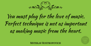 Mstislav Rostropovich Quote About Heart, Play, Perfect: You Must Play For The...