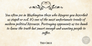 Truth Quotes, Ted Cruz Quote About Disagree, Dumb, Modern, Opponents, People: You Often See In Washington...