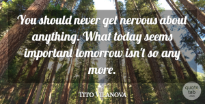 Anxiety Quotes, Tito Vilanova Quote About Anxiety, Important, Today: You Should Never Get Nervous...