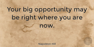 Positive Quotes, Napoleon Hill Quote About Positive, Opportunity, May: Your Big Opportunity May Be...