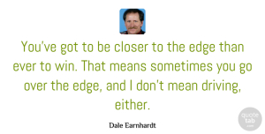 Winning Quotes, Dale Earnhardt Quote About Mean, Winning, Driving: Youve Got To Be Closer...