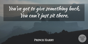 Prince Harry Quote About Giving: Youve Got To Give Something...
